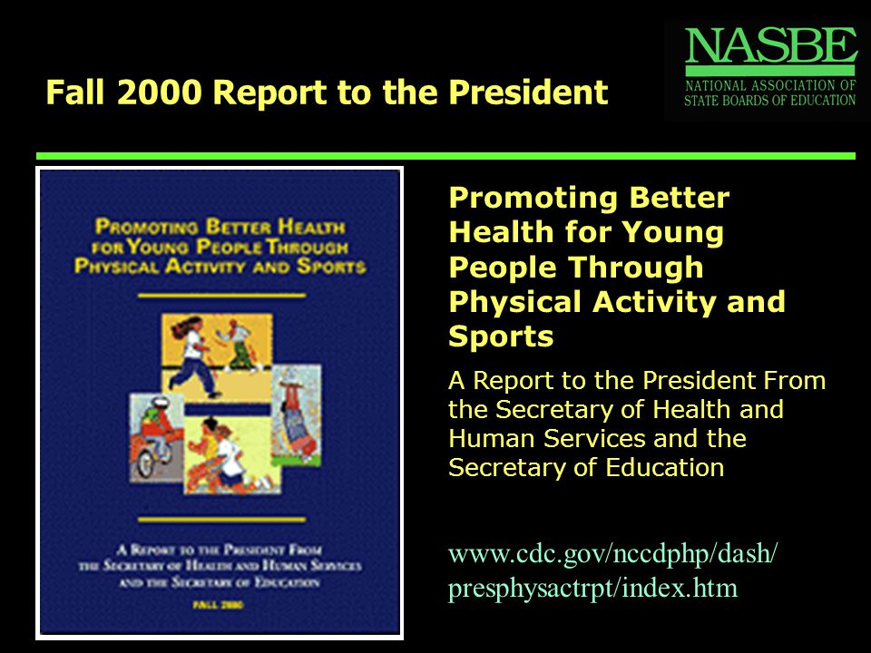 Fall 2000 Report to the President Promoting Better Health for Young People Through Physical Activity and Sports A Report to the President From the Secretary of Health and Human Services and the Secretary of Education www.cdc.gov/nccdphp/dash/ presphysactrpt/index.htm