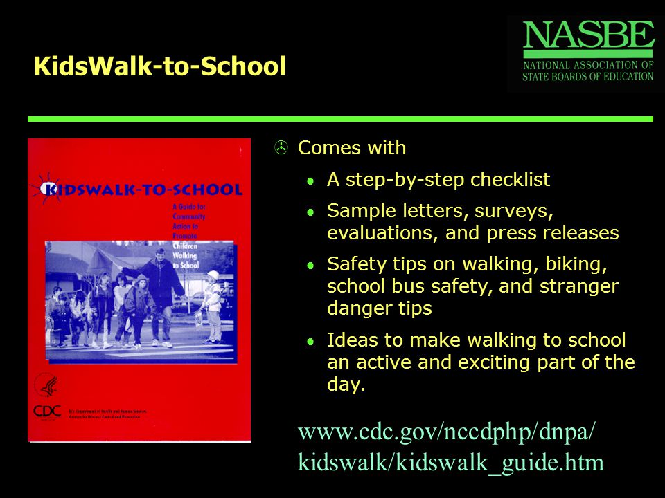KidsWalk-to-School >Comes with A step-by-step checklist Sample letters, surveys, evaluations, and press releases Safety tips on walking, biking, school bus safety, and stranger danger tips Ideas to make walking to school an active and exciting part of the day.