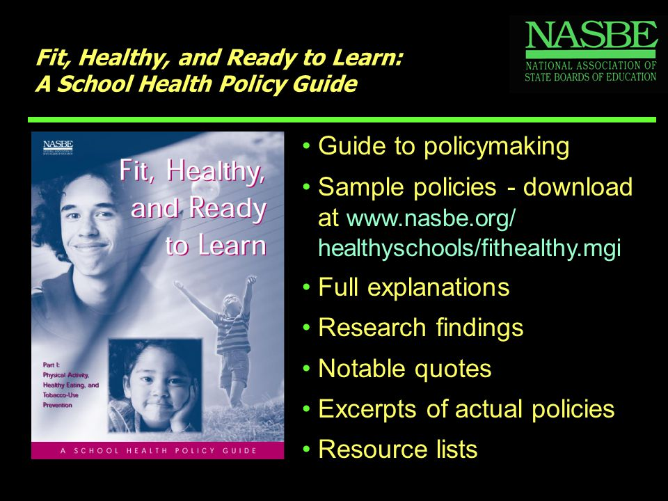 Fit, Healthy, and Ready to Learn: A School Health Policy Guide Guide to policymaking Sample policies - download at www.nasbe.org/ healthyschools/fithealthy.mgi Full explanations Research findings Notable quotes Excerpts of actual policies Resource lists