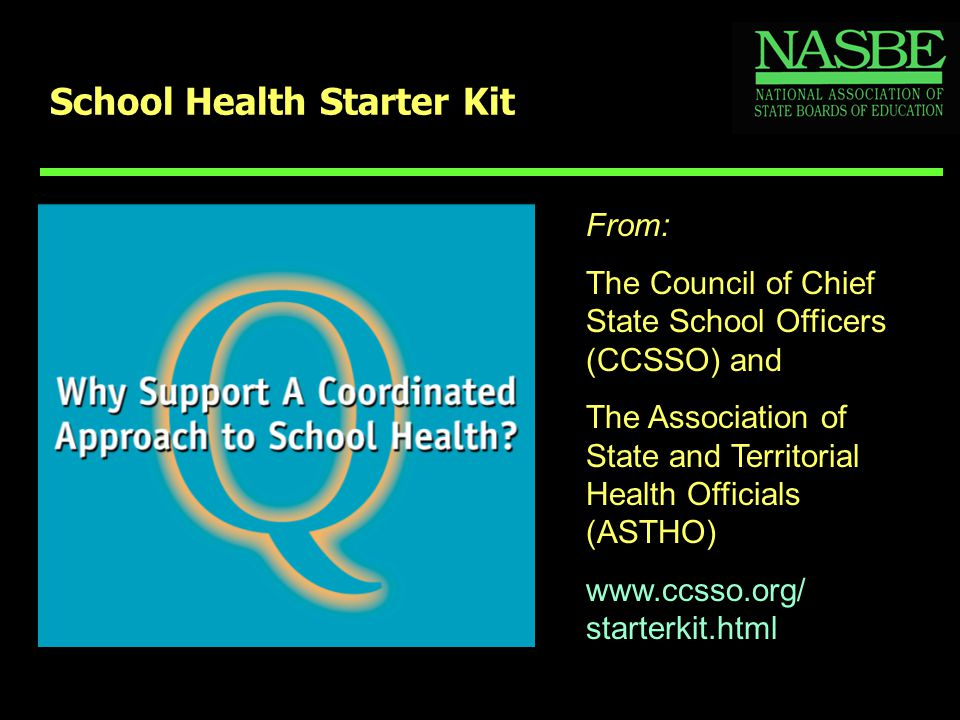 School Health Starter Kit From: The Council of Chief State School Officers (CCSSO) and The Association of State and Territorial Health Officials (ASTHO) www.ccsso.org/ starterkit.html