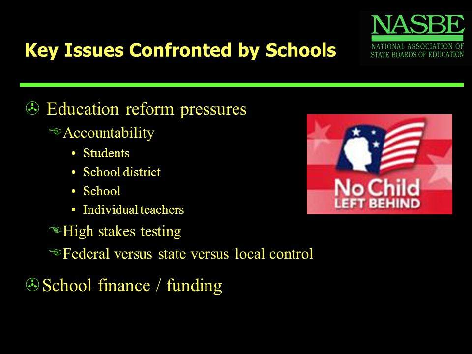Key Issues Confronted by Schools > Education reform pressures EAccountability Students School district School Individual teachers EHigh stakes testing EFederal versus state versus local control >School finance / funding