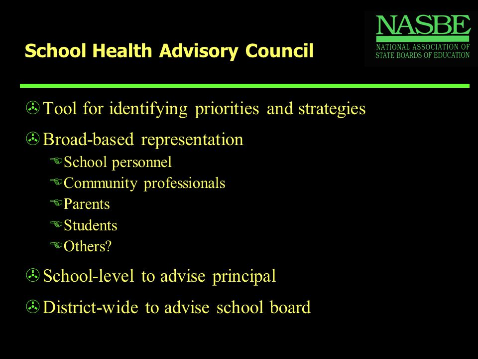School Health Advisory Council >Tool for identifying priorities and strategies >Broad-based representation ESchool personnel ECommunity professionals
