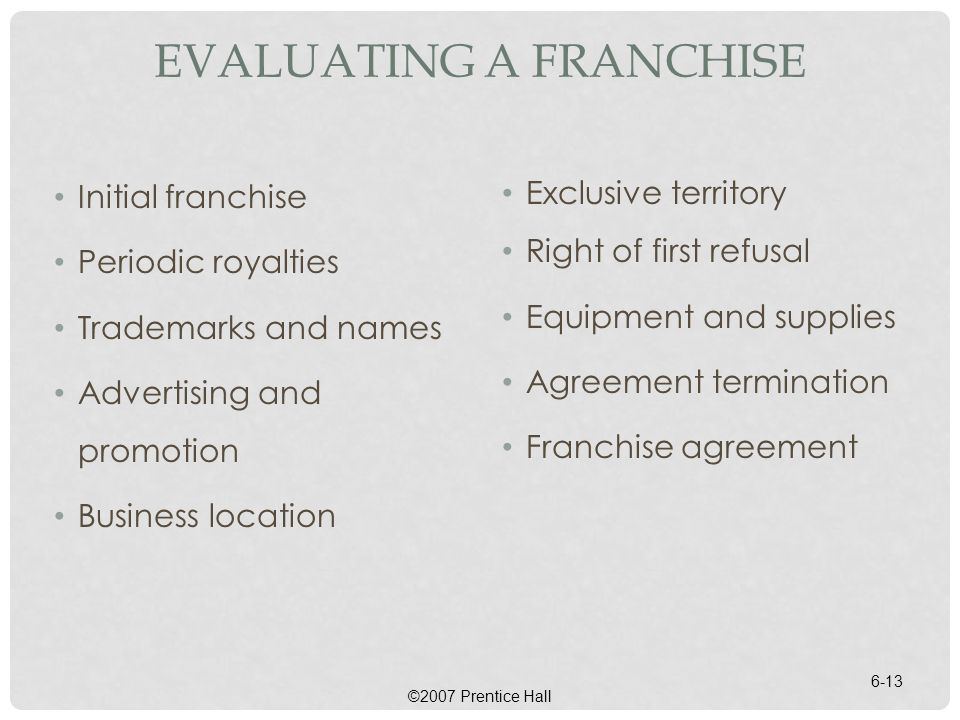 EVALUATING A FRANCHISE Initial franchise Periodic royalties Trademarks and names Advertising and promotion Business location Exclusive territory Right of first refusal Equipment and supplies Agreement termination Franchise agreement ©2007 Prentice Hall 6-13