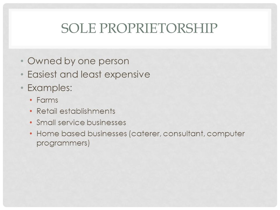 SOLE PROPRIETORSHIP Owned by one person Easiest and least expensive Examples: Farms Retail establishments Small service businesses Home based businesses (caterer, consultant, computer programmers)