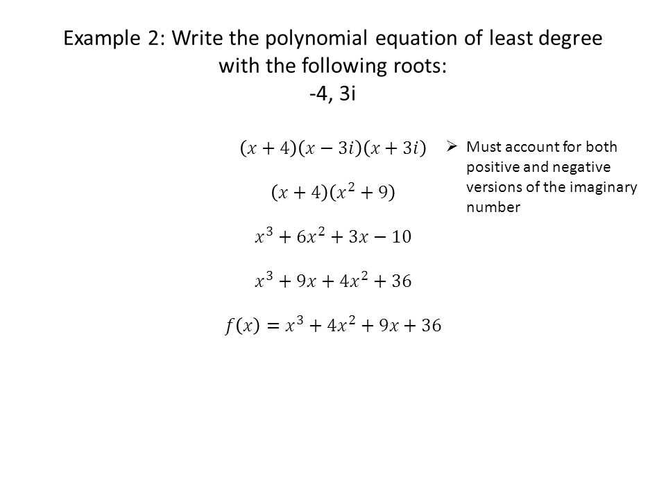 Example 2: Write the polynomial equation of least degree with the following roots: -4, 3i  Must account for both positive and negative versions of the imaginary number