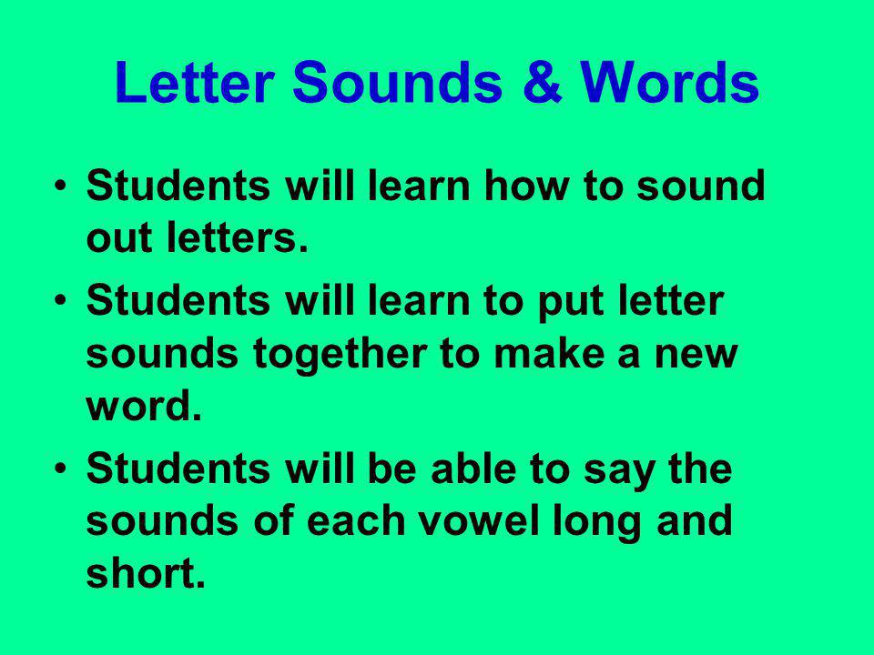 Letter Sounds & Words Students will learn how to sound out letters. Students will learn to put letter sounds together to make a new word. Students wil