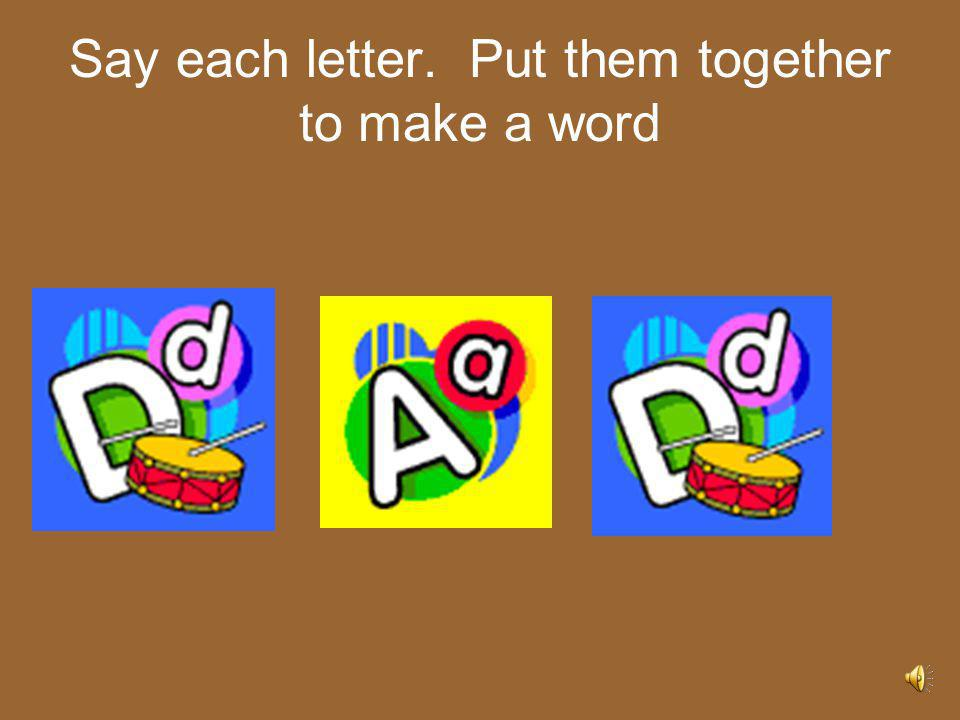 Say each letter. Put them together to make a word