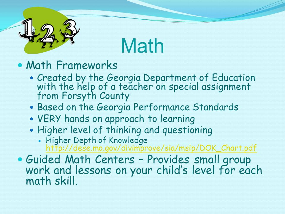 Math Math Frameworks Created by the Georgia Department of Education with the help of a teacher on special assignment from Forsyth County Based on the Georgia Performance Standards VERY hands on approach to learning Higher level of thinking and questioning Higher Depth of Knowledge http://dese.mo.gov/divimprove/sia/msip/DOK_Chart.pdf http://dese.mo.gov/divimprove/sia/msip/DOK_Chart.pdf Guided Math Centers – Provides small group work and lessons on your child's level for each math skill.
