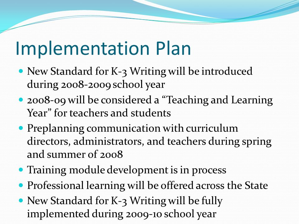 Implementation Plan New Standard for K-3 Writing will be introduced during 2008-2009 school year 2008-09 will be considered a Teaching and Learning Year for teachers and students Preplanning communication with curriculum directors, administrators, and teachers during spring and summer of 2008 Training module development is in process Professional learning will be offered across the State New Standard for K-3 Writing will be fully implemented during 2009-10 school year
