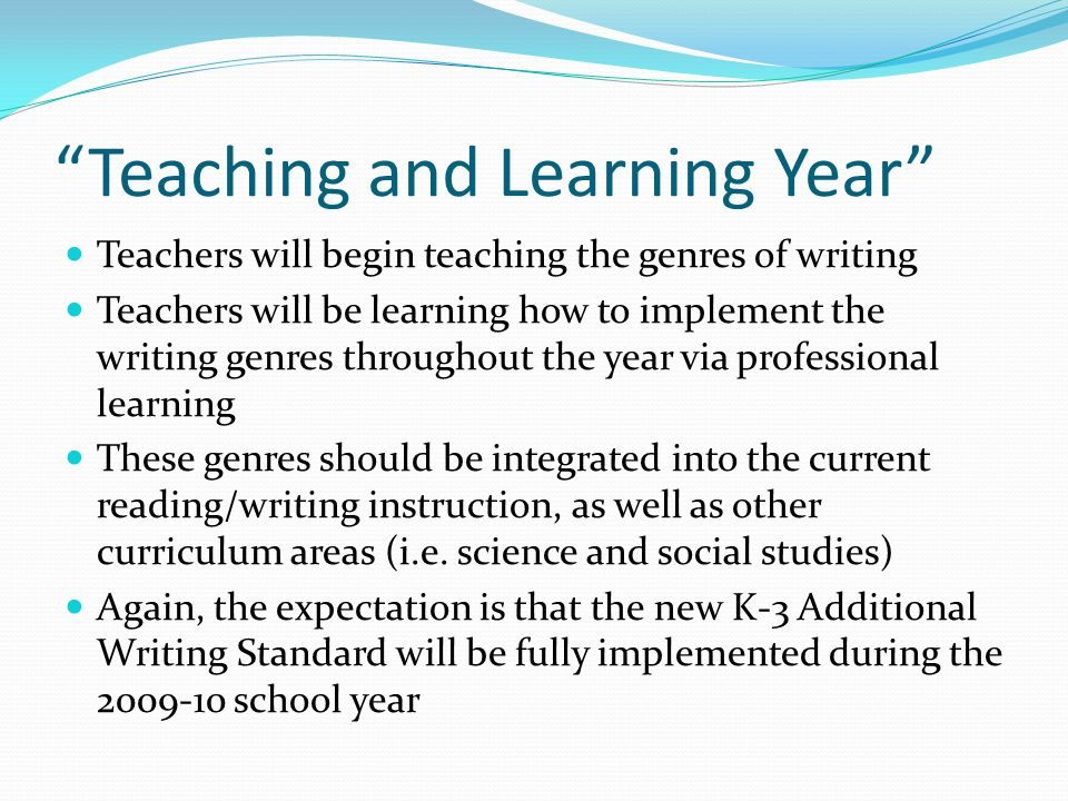 Teaching and Learning Year Teachers will begin teaching the genres of writing Teachers will be learning how to implement the writing genres throughout the year via professional learning These genres should be integrated into the current reading/writing instruction, as well as other curriculum areas (i.e.