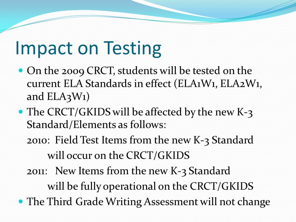 Impact on Testing On the 2009 CRCT, students will be tested on the current ELA Standards in effect (ELA1W1, ELA2W1, and ELA3W1) The CRCT/GKIDS will be affected by the new K-3 Standard/Elements as follows: 2010: Field Test Items from the new K-3 Standard will occur on the CRCT/GKIDS 2011: New Items from the new K-3 Standard will be fully operational on the CRCT/GKIDS The Third Grade Writing Assessment will not change