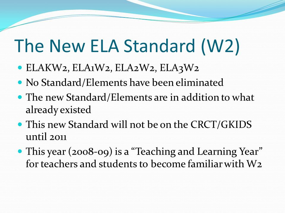 The New ELA Standard (W2) ELAKW2, ELA1W2, ELA2W2, ELA3W2 No Standard/Elements have been eliminated The new Standard/Elements are in addition to what already existed This new Standard will not be on the CRCT/GKIDS until 2011 This year (2008-09) is a Teaching and Learning Year for teachers and students to become familiar with W2