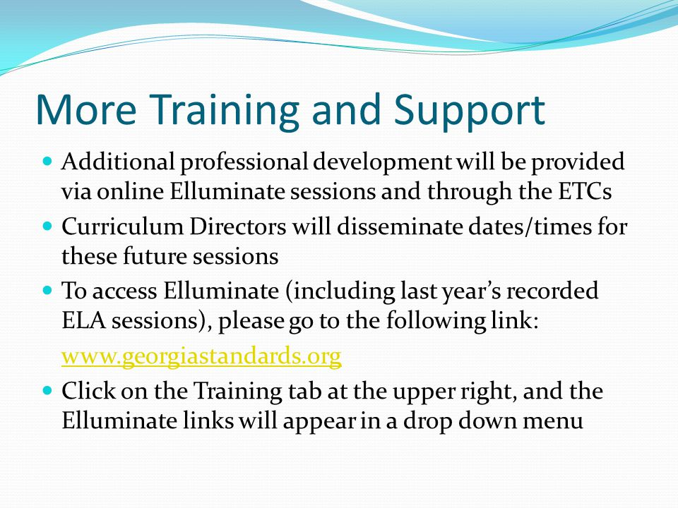 More Training and Support Additional professional development will be provided via online Elluminate sessions and through the ETCs Curriculum Directors will disseminate dates/times for these future sessions To access Elluminate (including last year's recorded ELA sessions), please go to the following link: www.georgiastandards.org Click on the Training tab at the upper right, and the Elluminate links will appear in a drop down menu