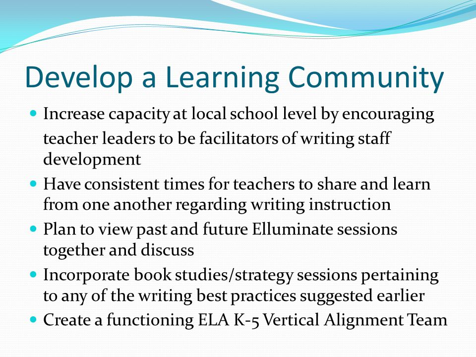 Develop a Learning Community Increase capacity at local school level by encouraging teacher leaders to be facilitators of writing staff development Have consistent times for teachers to share and learn from one another regarding writing instruction Plan to view past and future Elluminate sessions together and discuss Incorporate book studies/strategy sessions pertaining to any of the writing best practices suggested earlier Create a functioning ELA K-5 Vertical Alignment Team