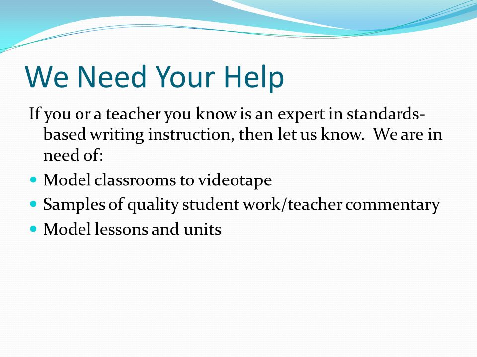 We Need Your Help If you or a teacher you know is an expert in standards- based writing instruction, then let us know.