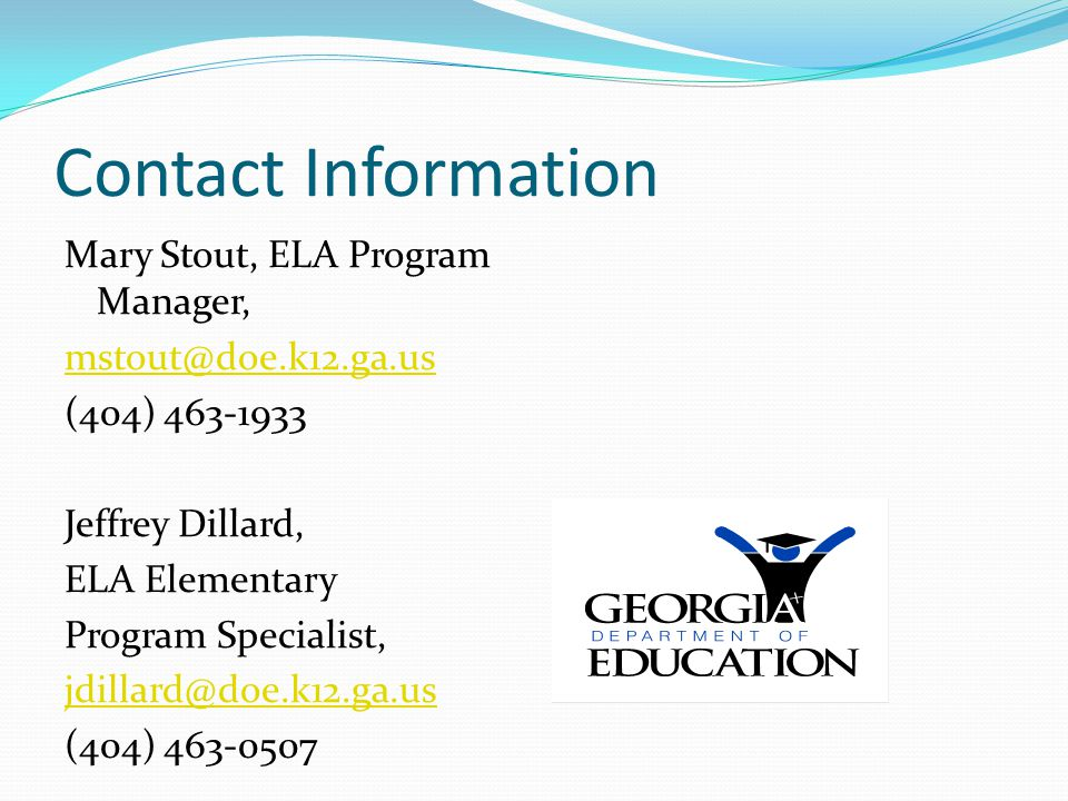 Contact Information Mary Stout, ELA Program Manager, mstout@doe.k12.ga.us (404) 463-1933 Jeffrey Dillard, ELA Elementary Program Specialist, jdillard@doe.k12.ga.us (404) 463-0507