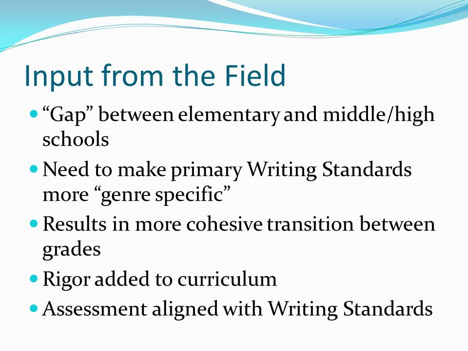 Input from the Field Gap between elementary and middle/high schools Need to make primary Writing Standards more genre specific Results in more cohesive transition between grades Rigor added to curriculum Assessment aligned with Writing Standards