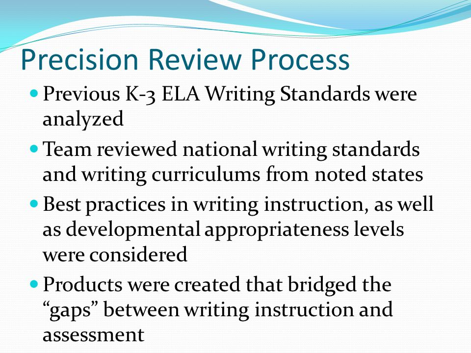 Precision Review Process Previous K-3 ELA Writing Standards were analyzed Team reviewed national writing standards and writing curriculums from noted states Best practices in writing instruction, as well as developmental appropriateness levels were considered Products were created that bridged the gaps between writing instruction and assessment