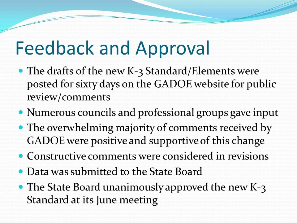 Feedback and Approval The drafts of the new K-3 Standard/Elements were posted for sixty days on the GADOE website for public review/comments Numerous councils and professional groups gave input The overwhelming majority of comments received by GADOE were positive and supportive of this change Constructive comments were considered in revisions Data was submitted to the State Board The State Board unanimously approved the new K-3 Standard at its June meeting
