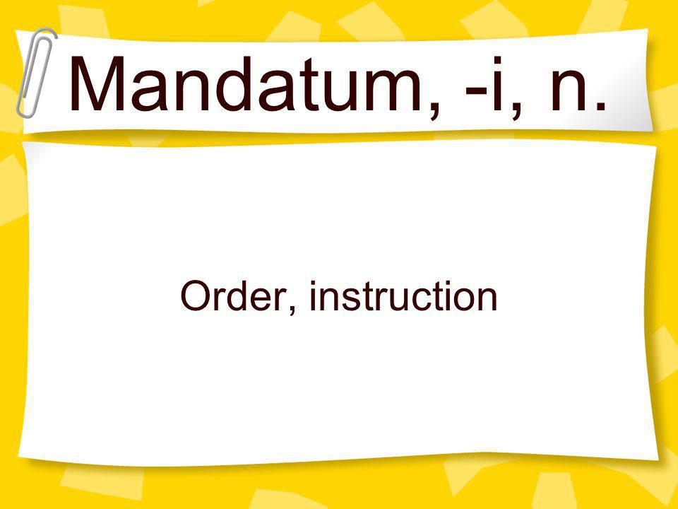 Mandatum, -i, n. Order, instruction