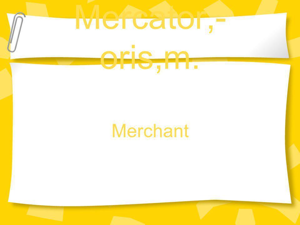 Mercator,- oris,m. Merchant