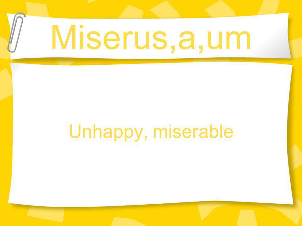 Miserus,a,um Unhappy, miserable