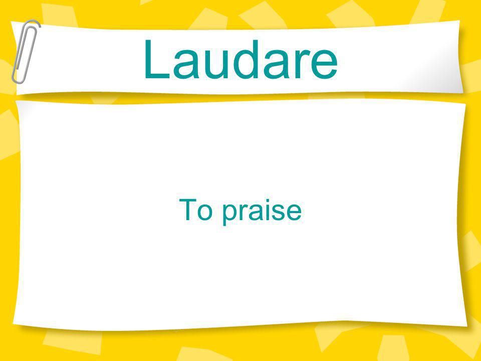 Laudare To praise
