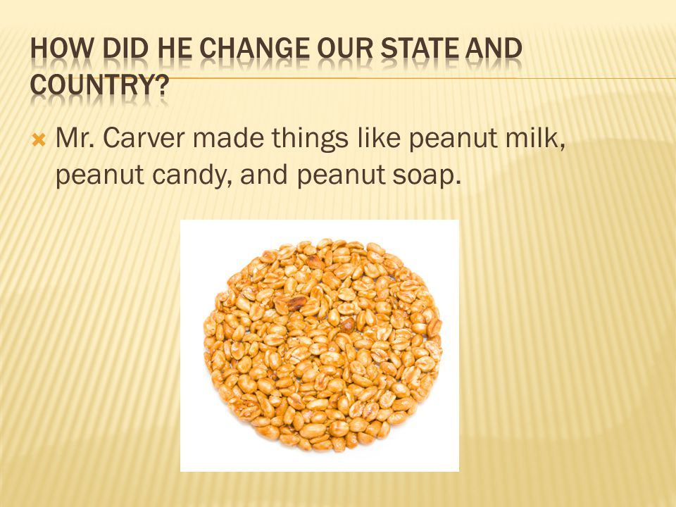  Mr. Carver made things like peanut milk, peanut candy, and peanut soap.