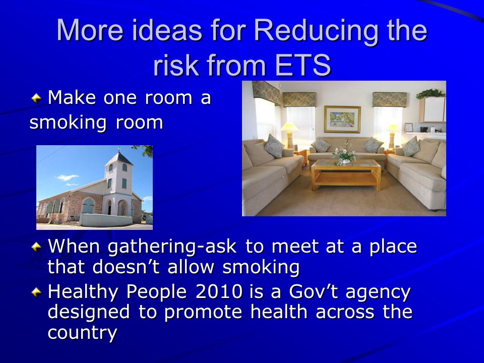 More ideas for Reducing the risk from ETS Make one room a smoking room When gathering-ask to meet at a place that doesn't allow smoking Healthy People