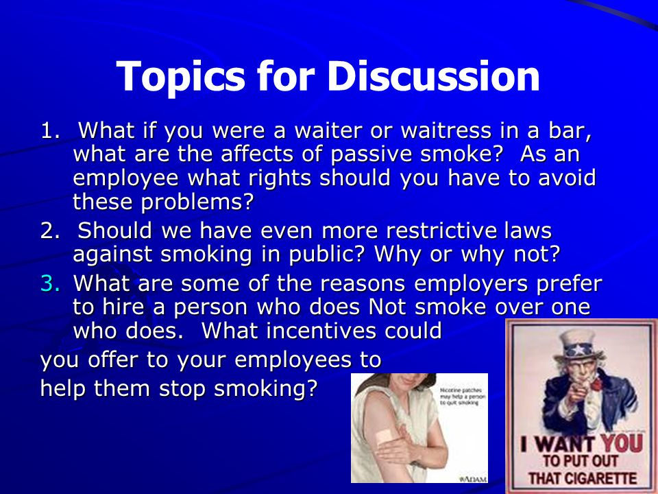 Topics for Discussion 1. What if you were a waiter or waitress in a bar, what are the affects of passive smoke? As an employee what rights should you