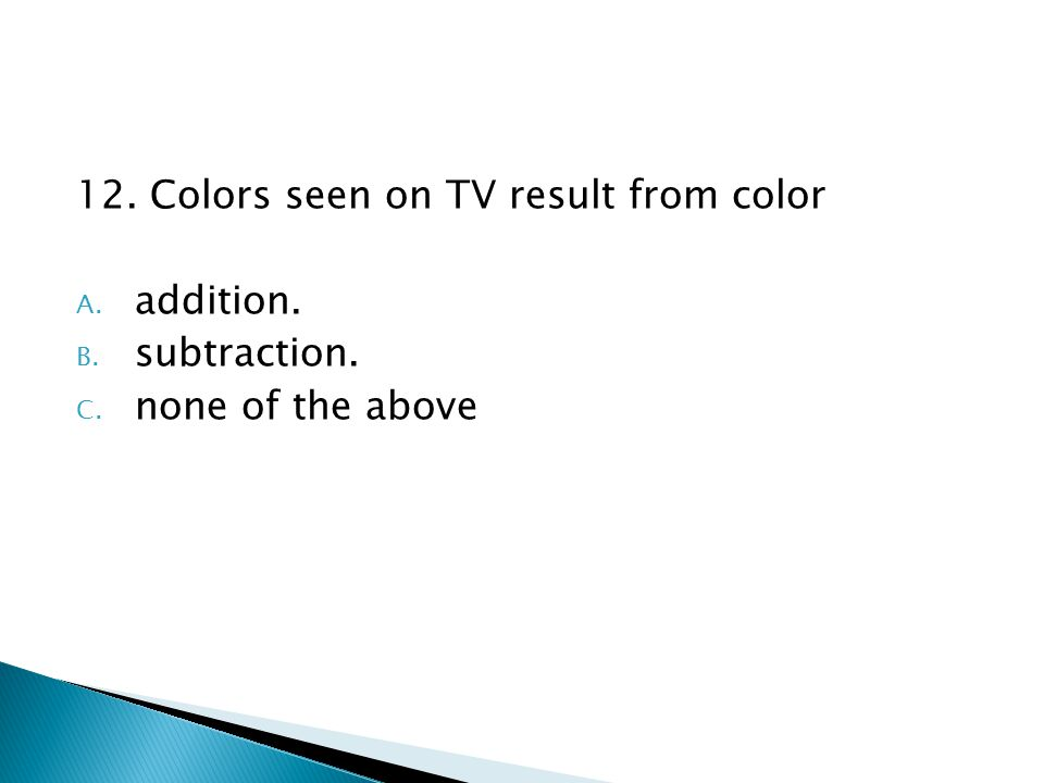 12. Colors seen on TV result from color A. addition. B. subtraction. C. none of the above