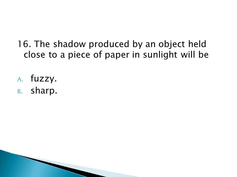16.The shadow produced by an object held close to a piece of paper in sunlight will be A.