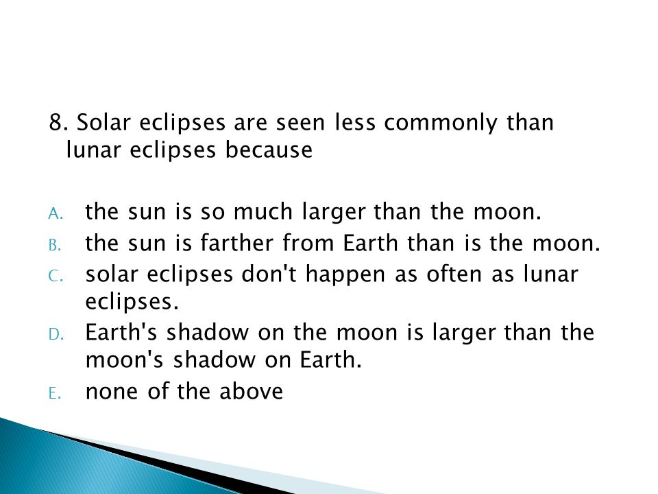 8.Solar eclipses are seen less commonly than lunar eclipses because A.
