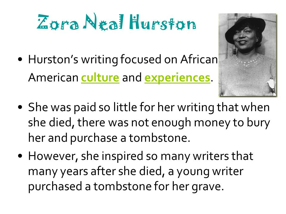 Zora Neal Hurston Hurston's writing focused on African American culture and experiences. She was paid so little for her writing that when she died, th