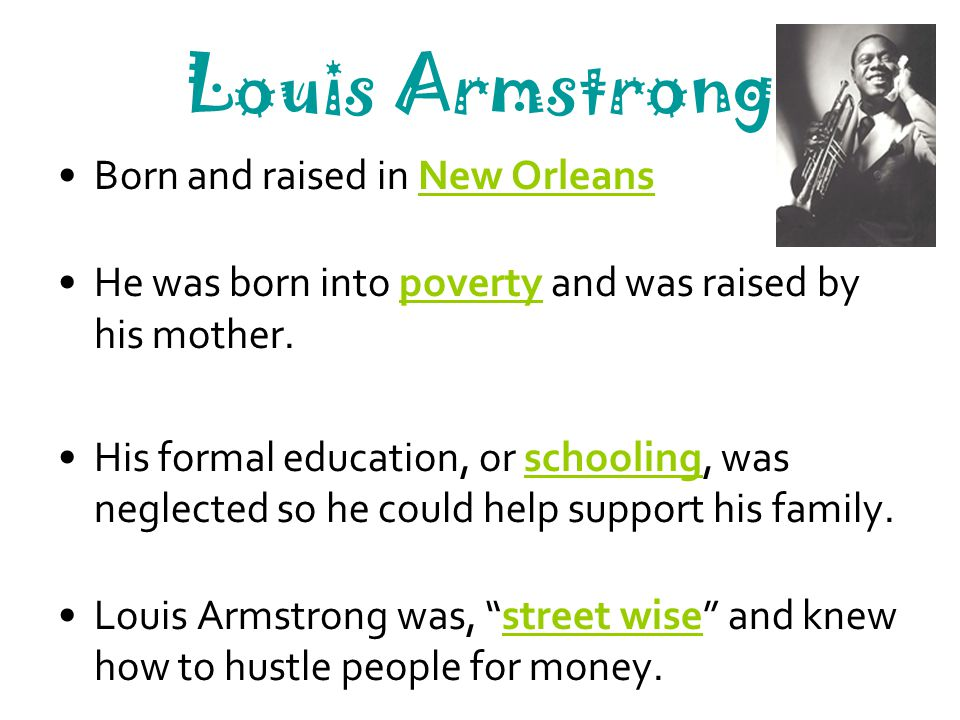 Louis Armstrong Louis was placed in a home for teens in 1912 where he learned to play several instruments and sing in a band.