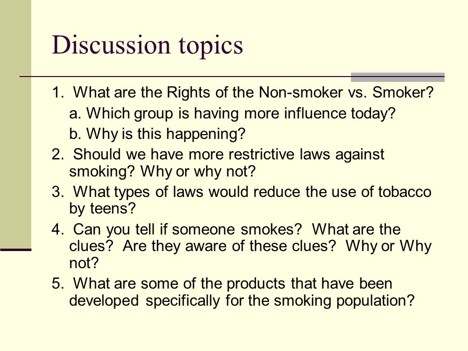 Discussion topics 1. What are the Rights of the Non-smoker vs. Smoker? a. Which group is having more influence today? b. Why is this happening? 2. Sho
