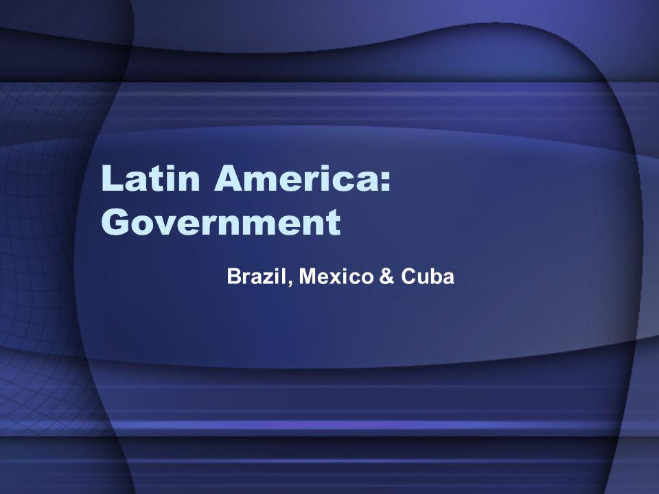 Latin America: Government Brazil, Mexico & Cuba