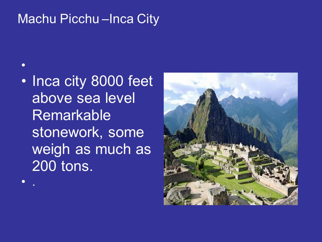 Machu Picchu –Inca City Inca city 8000 feet above sea level Remarkable stonework, some weigh as much as 200 tons..