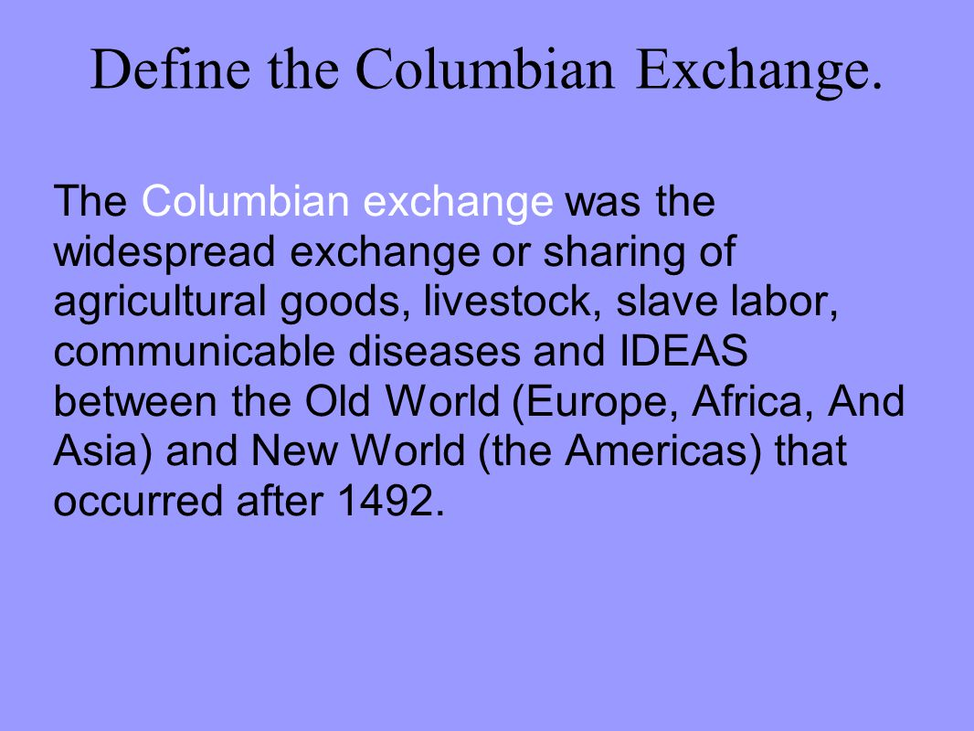 Define the Columbian Exchange. The Columbian exchange was the widespread exchange or sharing of agricultural goods, livestock, slave labor, communicab