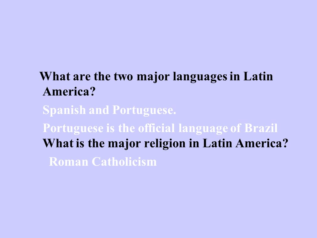 What are the two major languages in Latin America? Spanish and Portuguese. Portuguese is the official language of Brazil What is the major religion in