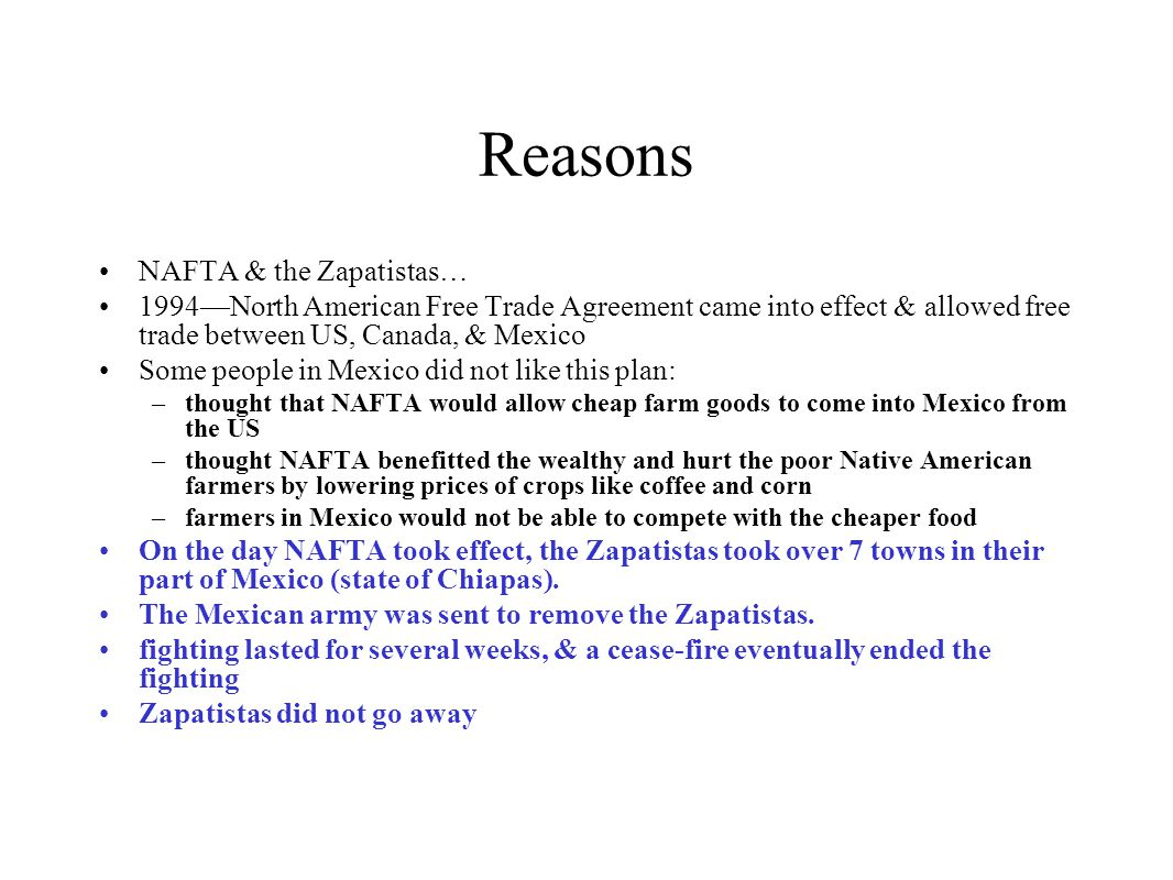 Reasons NAFTA & the Zapatistas… 1994—North American Free Trade Agreement came into effect & allowed free trade between US, Canada, & Mexico Some peopl