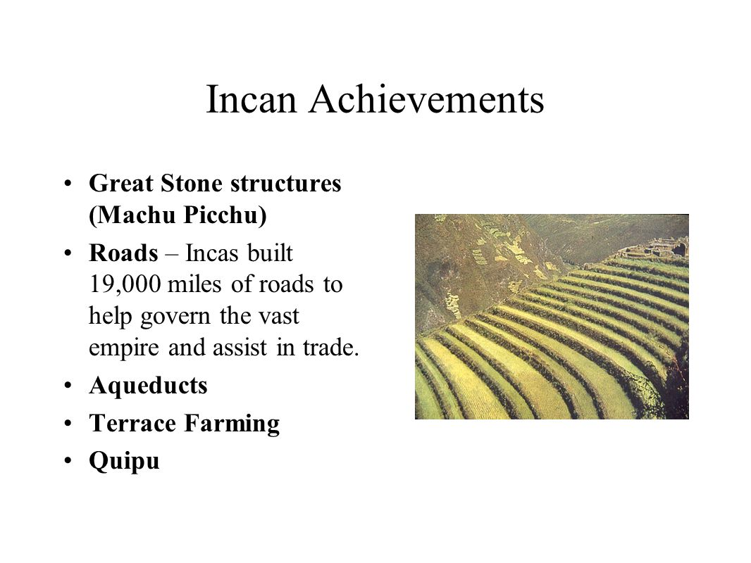 Incan Achievements Great Stone structures (Machu Picchu) Roads – Incas built 19,000 miles of roads to help govern the vast empire and assist in trade.