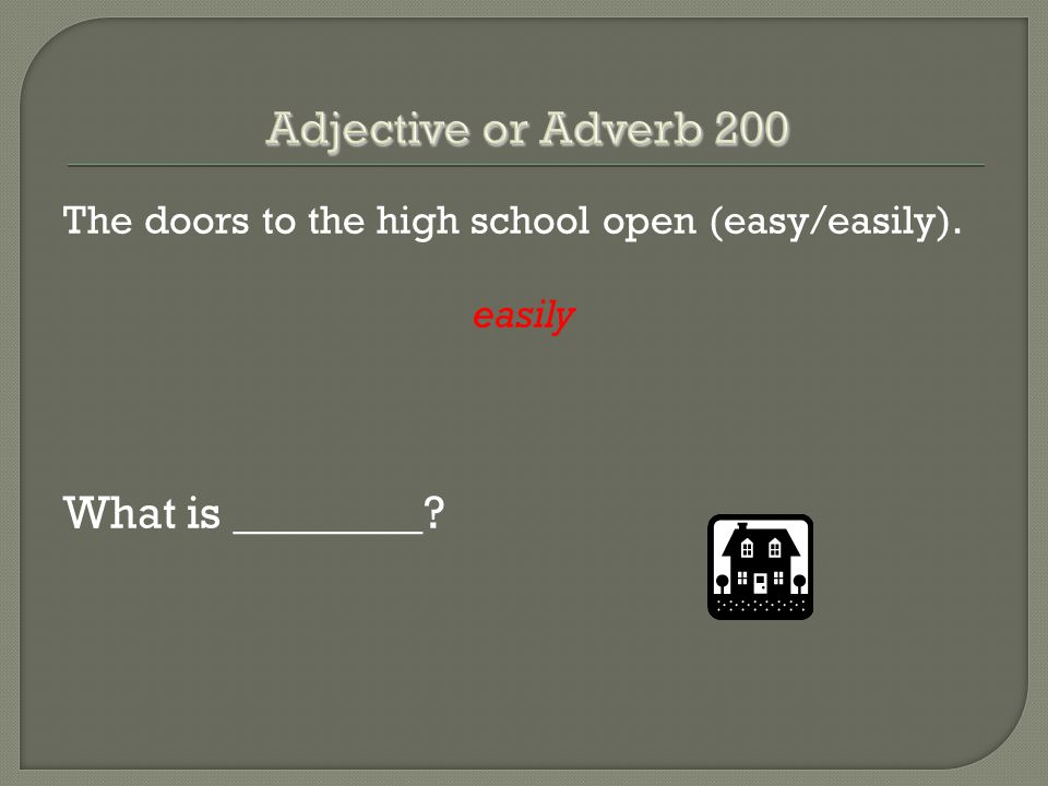 The doors to the high school open (easy/easily). easily What is ________?
