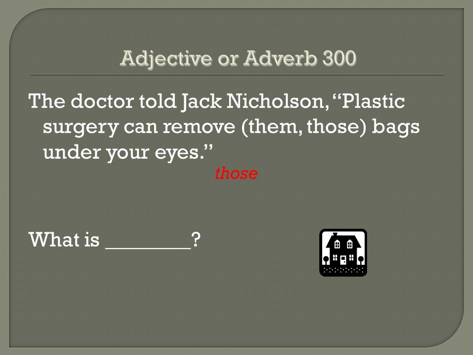 "The doctor told Jack Nicholson, ""Plastic surgery can remove (them, those) bags under your eyes."" those What is ________?"