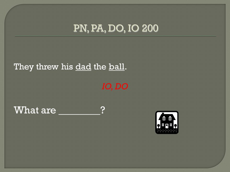 They threw his dad the ball. IO, DO What are ________?