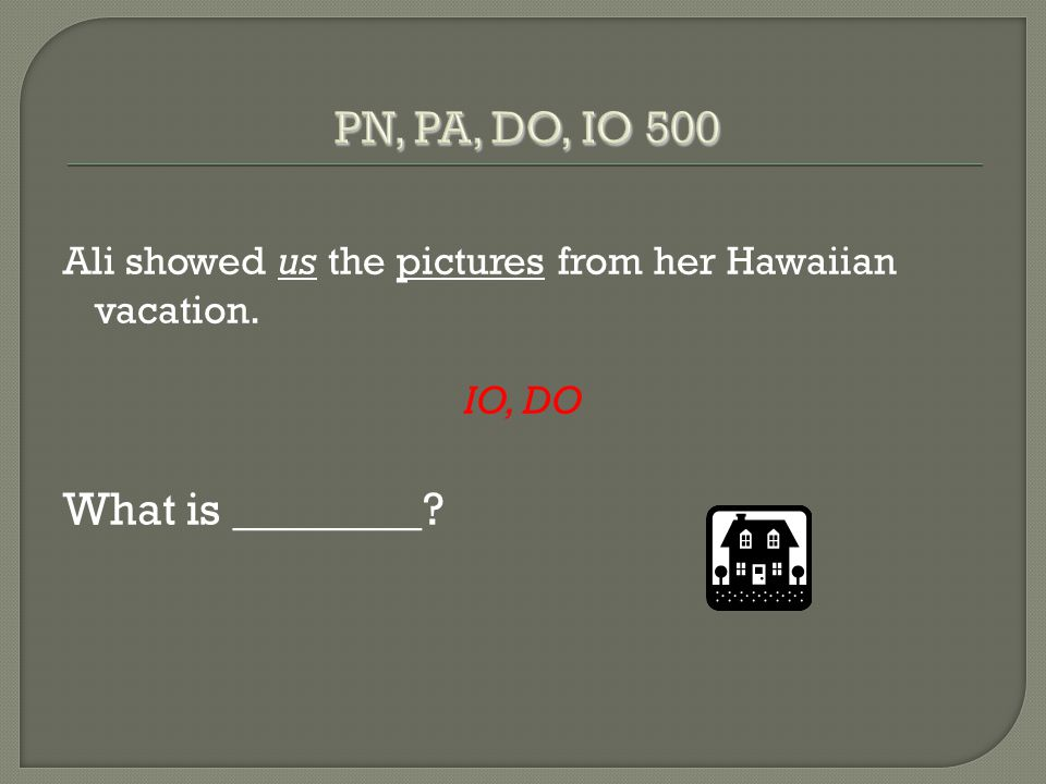 Ali showed us the pictures from her Hawaiian vacation. IO, DO What is ________