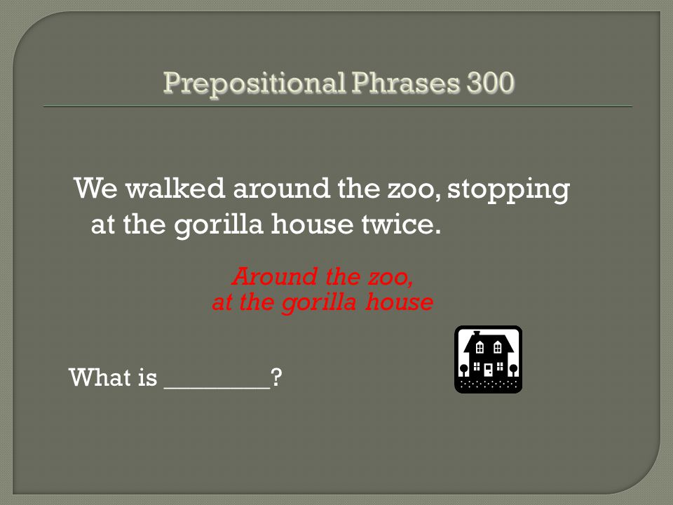 We walked around the zoo, stopping at the gorilla house twice. Around the zoo, at the gorilla house What is ________?