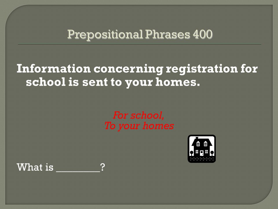 Information concerning registration for school is sent to your homes. For school, To your homes What is ________?