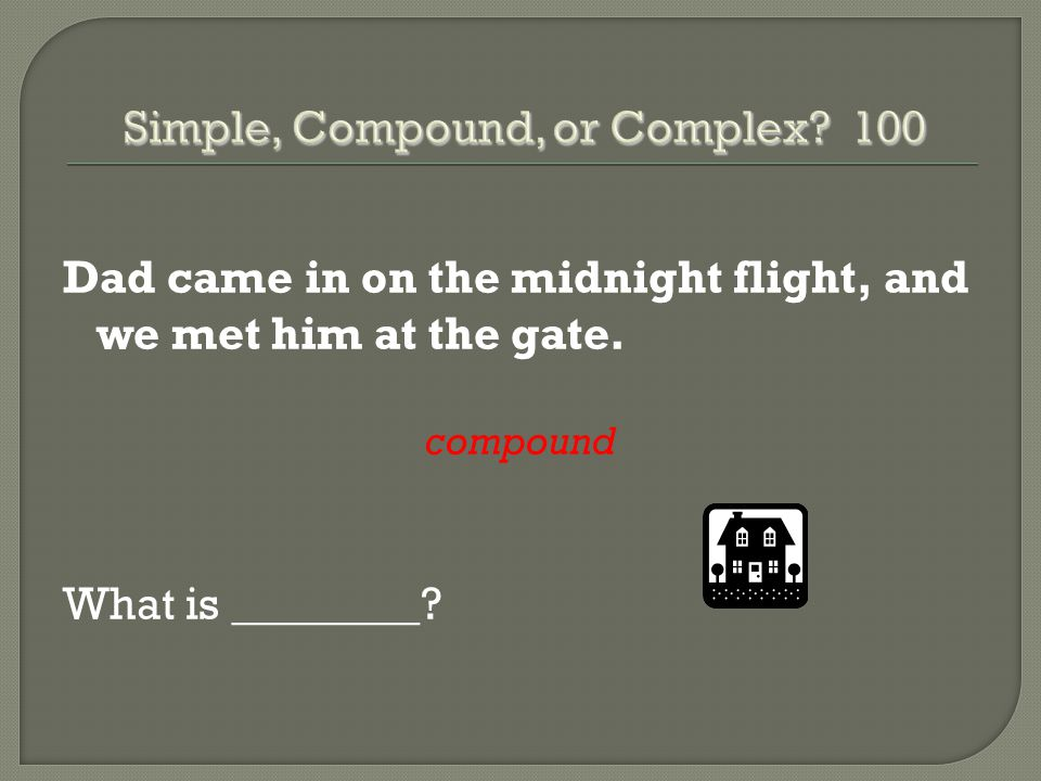Dad came in on the midnight flight, and we met him at the gate. compound What is ________?