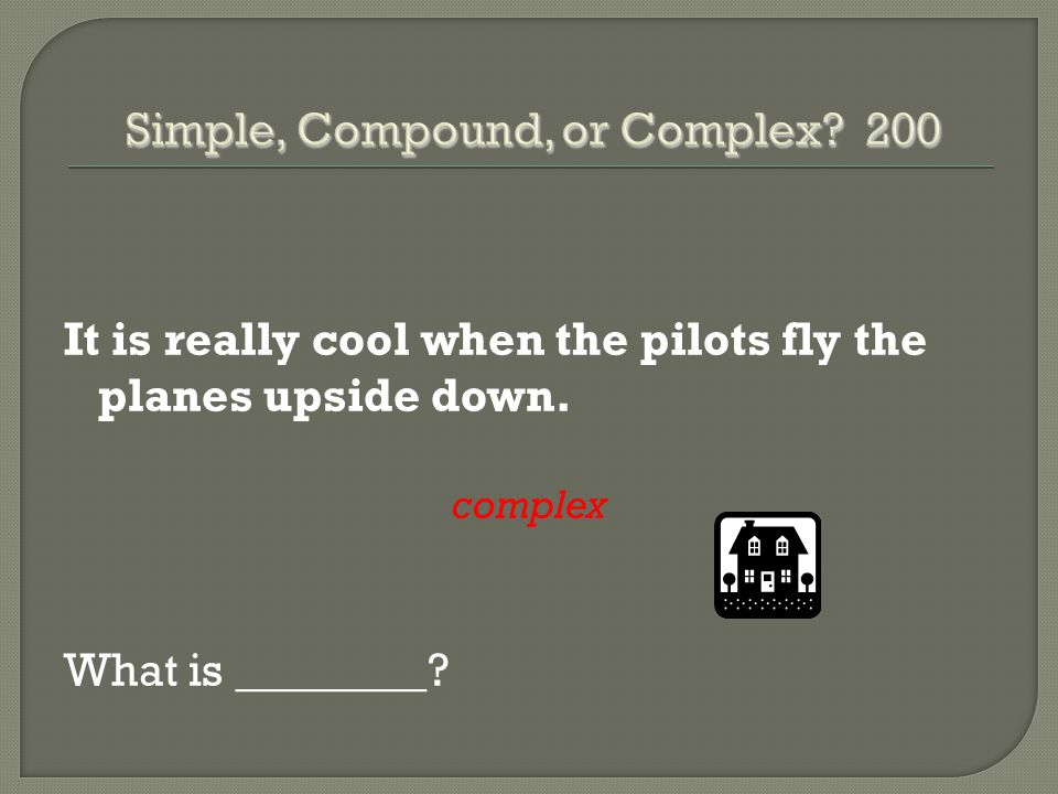It is really cool when the pilots fly the planes upside down. complex What is ________?